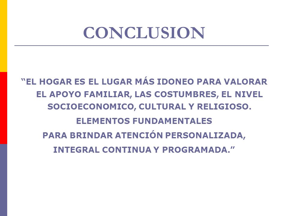 CONCLUSION EL HOGAR ES EL LUGAR MÁS IDONEO PARA VALORAR EL APOYO FAMILIAR, LAS COSTUMBRES, EL NIVEL SOCIOECONOMICO, CULTURAL Y RELIGIOSO.