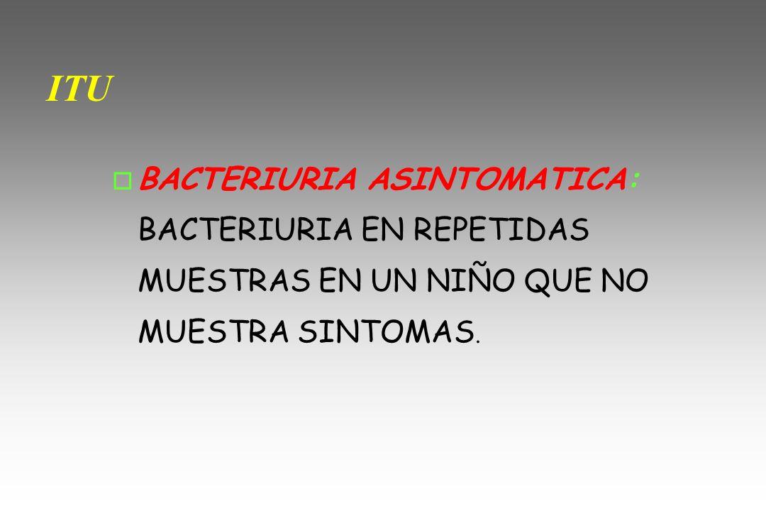 ITU BACTERIURIA ASINTOMATICA: BACTERIURIA EN REPETIDAS MUESTRAS EN UN NIÑO QUE NO MUESTRA SINTOMAS.