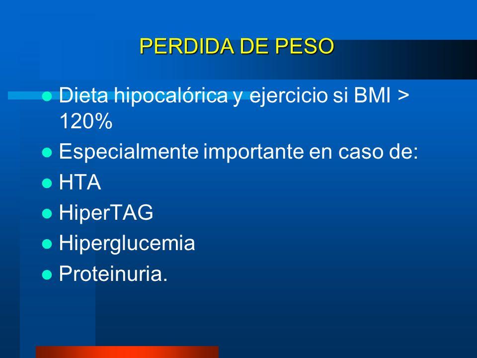 PERDIDA DE PESO Dieta hipocalórica y ejercicio si BMI > 120% Especialmente importante en caso de: HTA.