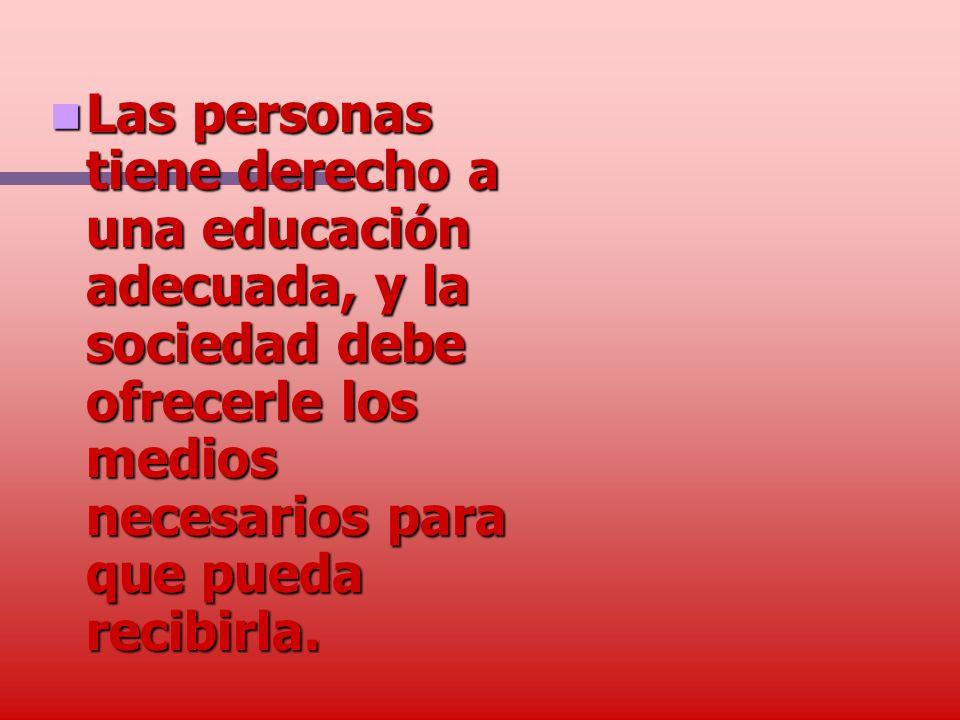 Las personas tiene derecho a una educación adecuada, y la sociedad debe ofrecerle los medios necesarios para que pueda recibirla.