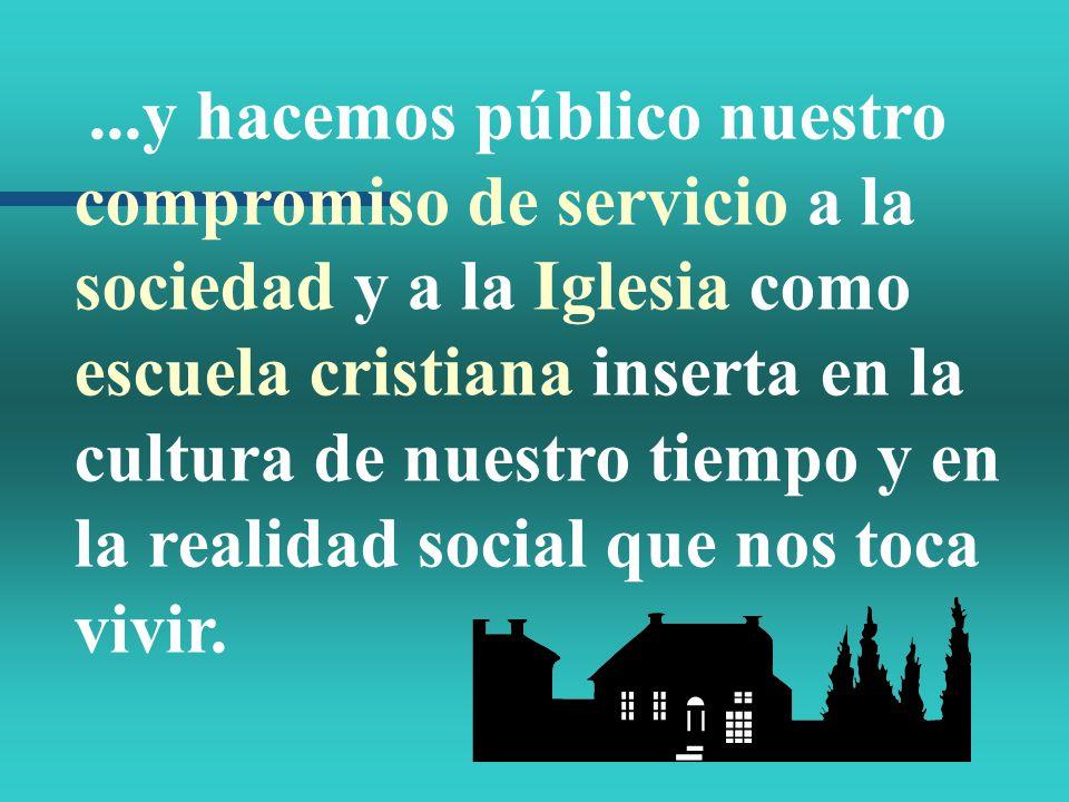 ...y hacemos público nuestro compromiso de servicio a la sociedad y a la Iglesia como escuela cristiana inserta en la cultura de nuestro tiempo y en la realidad social que nos toca vivir.