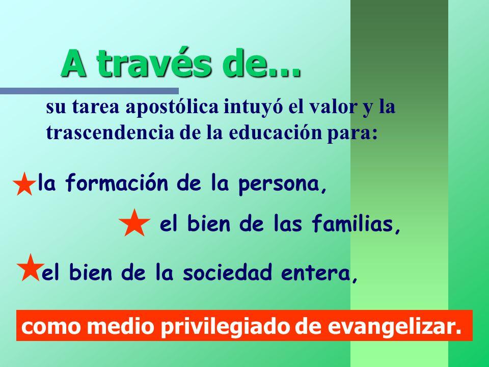 A través de... su tarea apostólica intuyó el valor y la trascendencia de la educación para: la formación de la persona,
