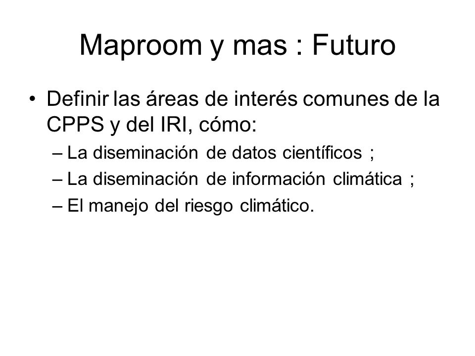 Maproom y mas : Futuro Definir las áreas de interés comunes de la CPPS y del IRI, cómo: La diseminación de datos científicos ;