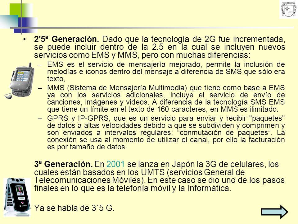 2 5ª Generación. Dado que la tecnología de 2G fue incrementada, se puede incluir dentro de la 2.5 en la cual se incluyen nuevos servicios como EMS y MMS, pero con muchas diferencias: