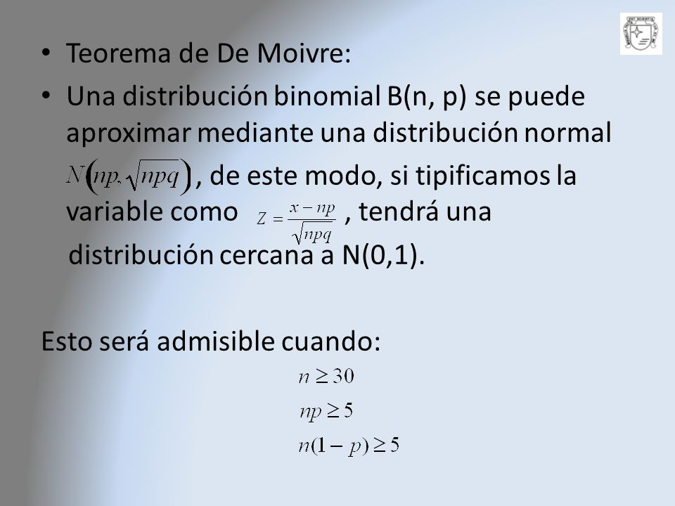 Teorema de De Moivre:Una distribución binomial B(n, p) se puede aproximar mediante una distribución normal.