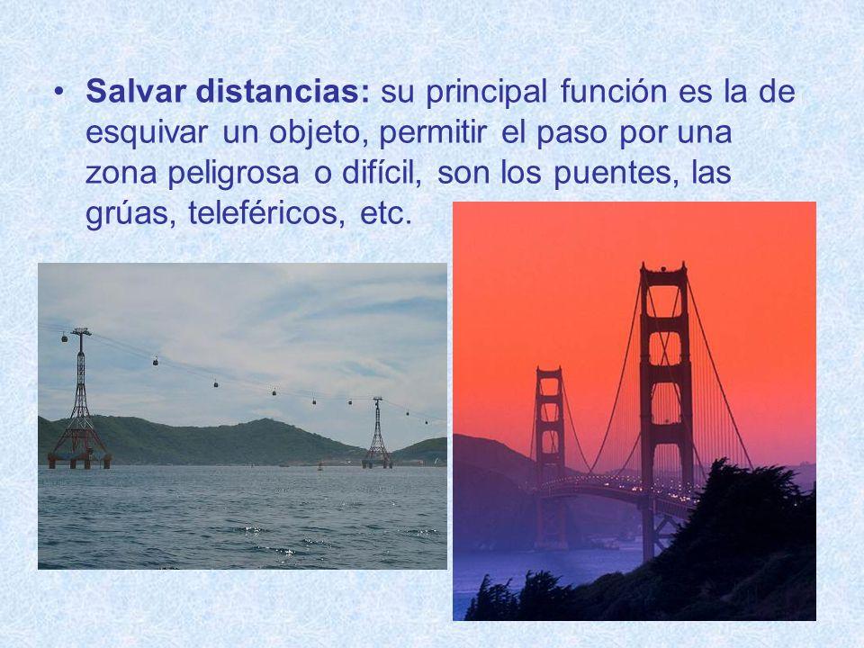 Salvar distancias: su principal función es la de esquivar un objeto, permitir el paso por una zona peligrosa o difícil, son los puentes, las grúas, teleféricos, etc.