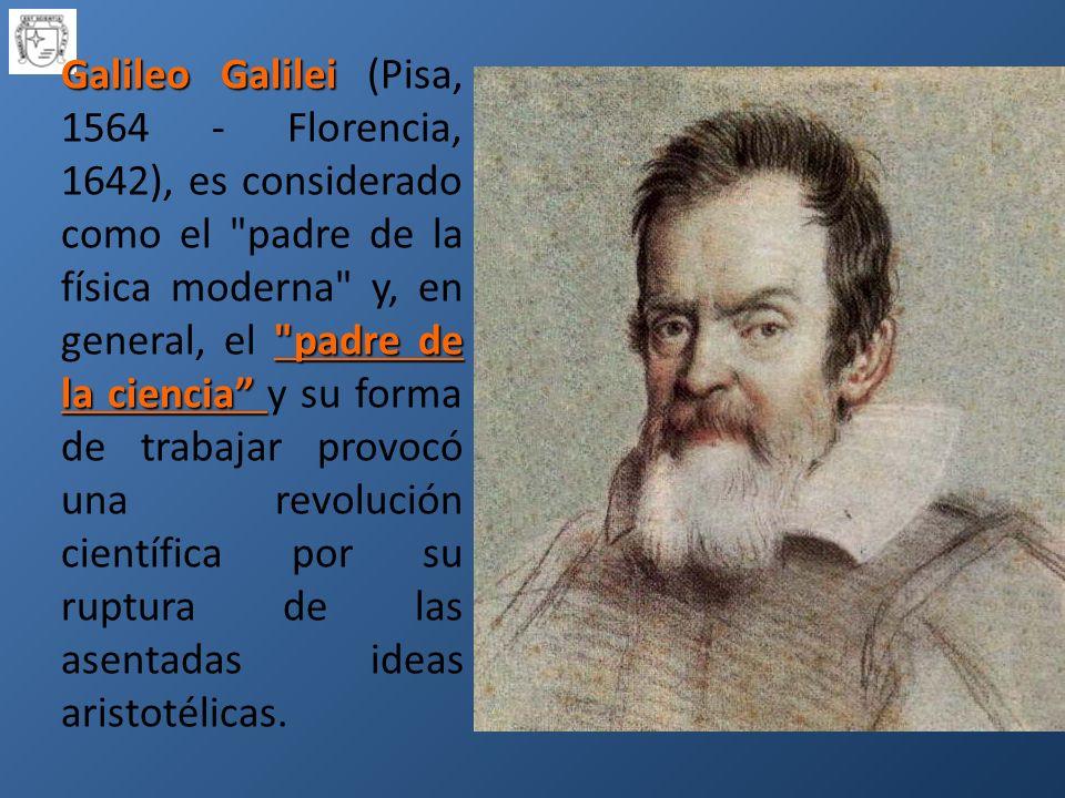 Galileo Galilei (Pisa, 1564 - Florencia, 1642), es considerado como el padre de la física moderna y, en general, el padre de la ciencia y su forma de trabajar provocó una revolución científica por su ruptura de las asentadas ideas aristotélicas.
