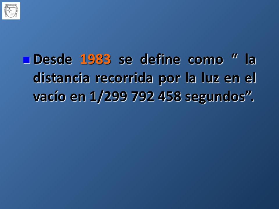 Desde 1983 se define como la distancia recorrida por la luz en el vacío en 1/299 792 458 segundos .