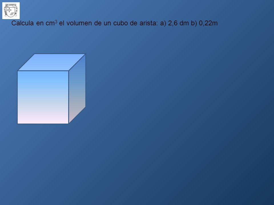 Calcula en cm3 el volumen de un cubo de arista: a) 2,6 dm b) 0,22m