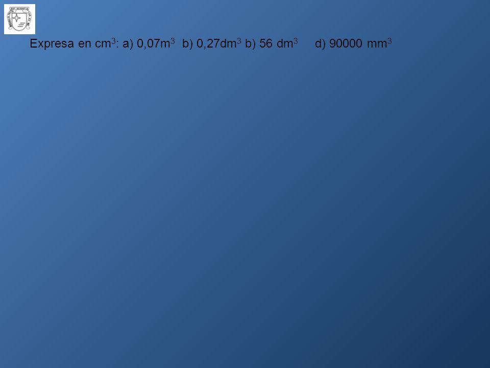 Expresa en cm3: a) 0,07m3 b) 0,27dm3 b) 56 dm3 d) 90000 mm3