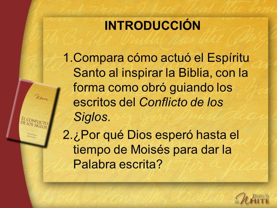 INTRODUCCIÓN 1. Compara cómo actuó el Espíritu Santo al inspirar la Biblia, con la forma como obró guiando los escritos del Conflicto de los Siglos.