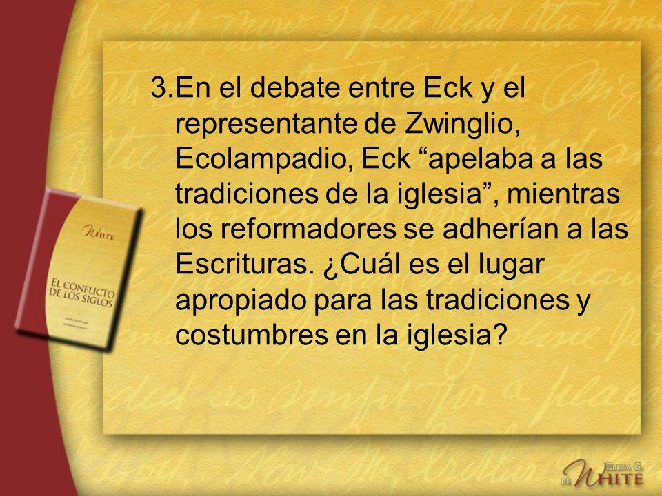 3. En el debate entre Eck y el representante de Zwinglio, Ecolampadio, Eck apelaba a las tradiciones de la iglesia , mientras los reformadores se adherían a las Escrituras.