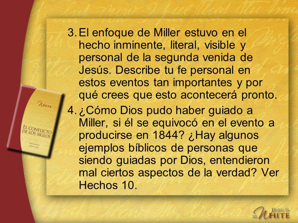 3. El enfoque de Miller estuvo en el hecho inminente, literal, visible y personal de la segunda venida de Jesús. Describe tu fe personal en estos eventos tan importantes y por qué crees que esto acontecerá pronto.