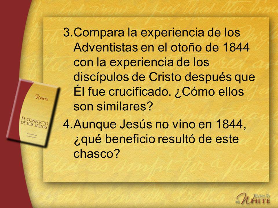 3. Compara la experiencia de los Adventistas en el otoño de 1844 con la experiencia de los discípulos de Cristo después que Él fue crucificado. ¿Cómo ellos son similares