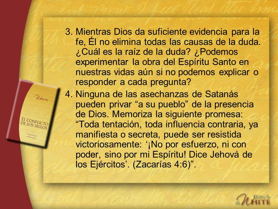 3. Mientras Dios da suficiente evidencia para la fe, Él no elimina todas las causas de la duda. ¿Cuál es la raíz de la duda ¿Podemos experimentar la obra del Espíritu Santo en nuestras vidas aún si no podemos explicar o responder a cada pregunta