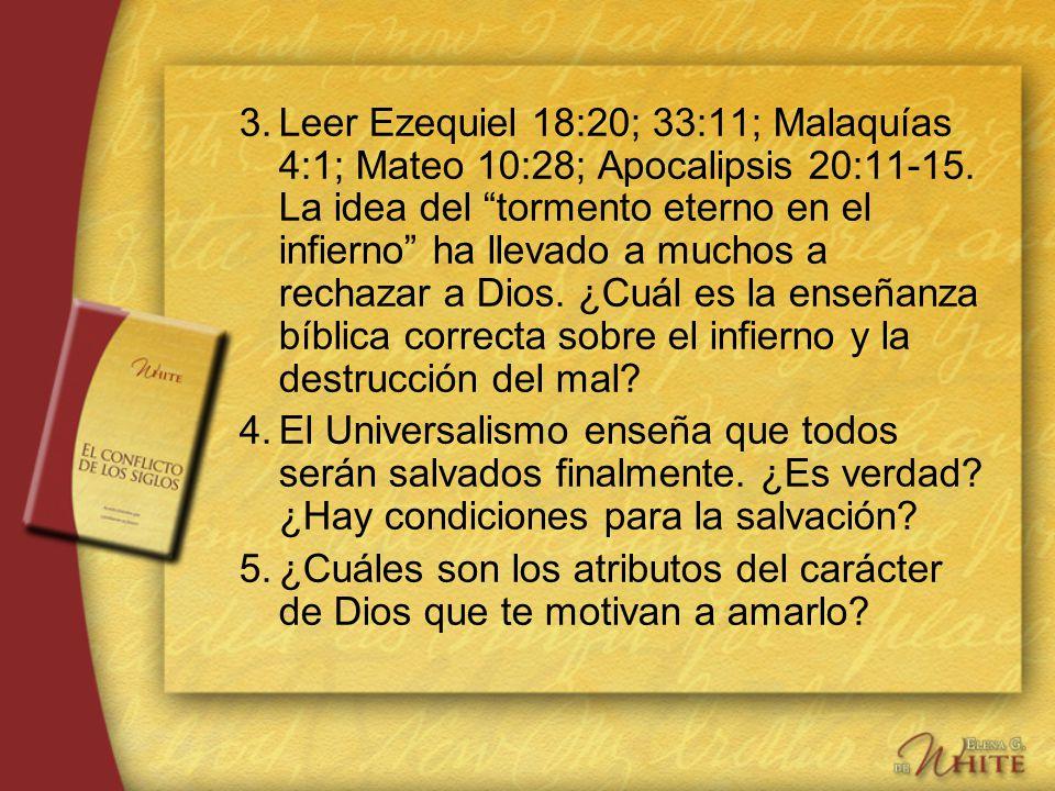 3. Leer Ezequiel 18:20; 33:11; Malaquías 4:1; Mateo 10:28; Apocalipsis 20:11-15. La idea del tormento eterno en el infierno ha llevado a muchos a rechazar a Dios. ¿Cuál es la enseñanza bíblica correcta sobre el infierno y la destrucción del mal