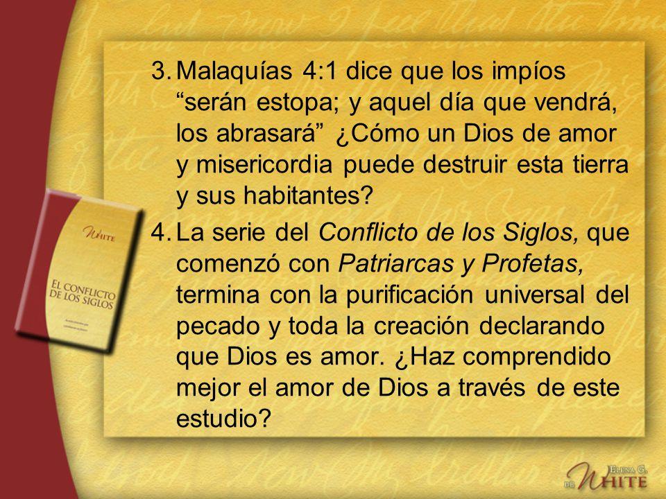3. Malaquías 4:1 dice que los impíos serán estopa; y aquel día que vendrá, los abrasará ¿Cómo un Dios de amor y misericordia puede destruir esta tierra y sus habitantes