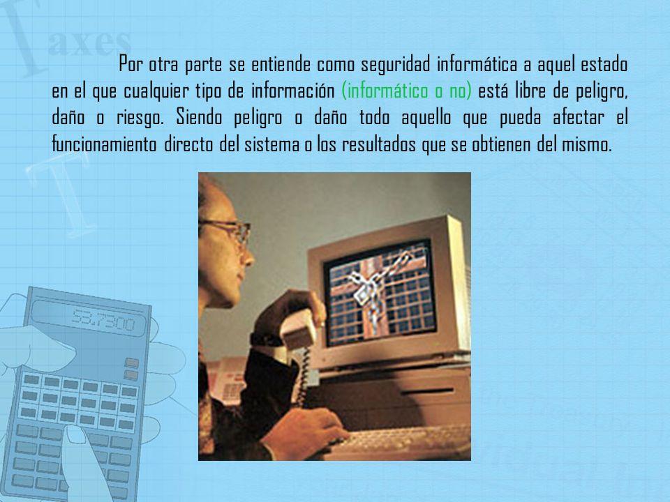 Por otra parte se entiende como seguridad informática a aquel estado en el que cualquier tipo de información (informático o no) está libre de peligro, daño o riesgo.