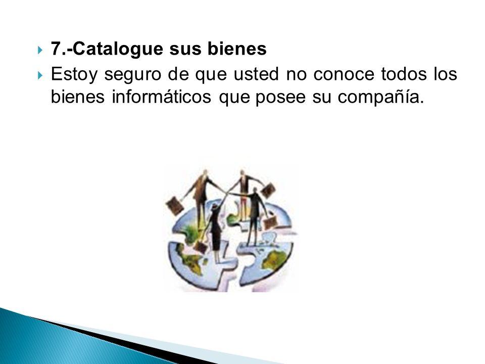 7.-Catalogue sus bienes Estoy seguro de que usted no conoce todos los bienes informáticos que posee su compañía.