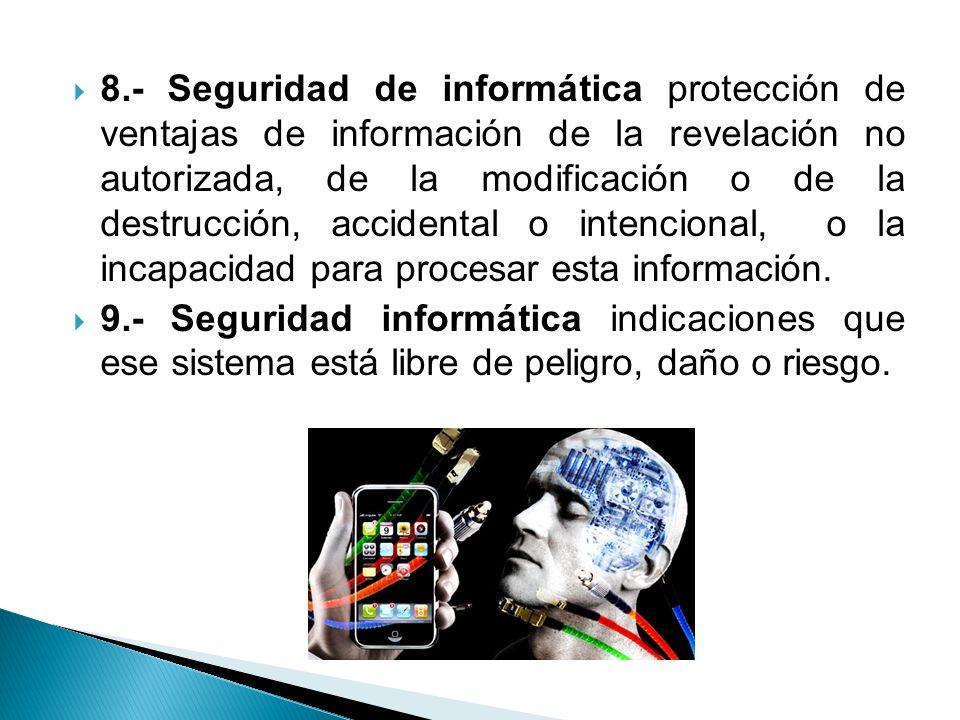 8.- Seguridad de informática protección de ventajas de información de la revelación no autorizada, de la modificación o de la destrucción, accidental o intencional, o la incapacidad para procesar esta información.