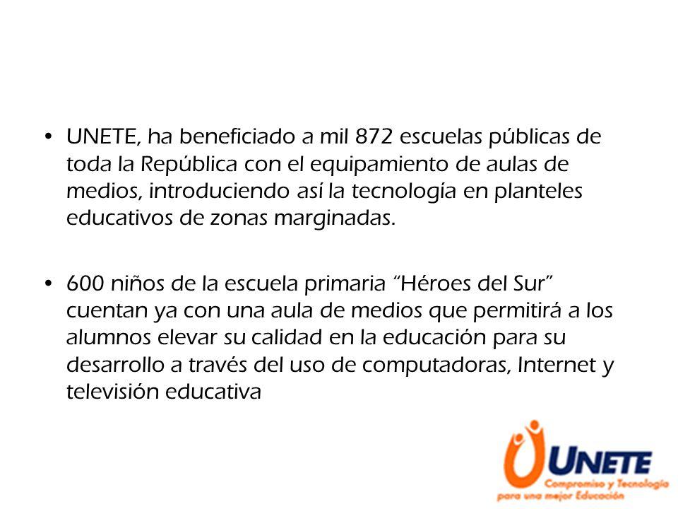 UNETE, ha beneficiado a mil 872 escuelas públicas de toda la República con el equipamiento de aulas de medios, introduciendo así la tecnología en planteles educativos de zonas marginadas.