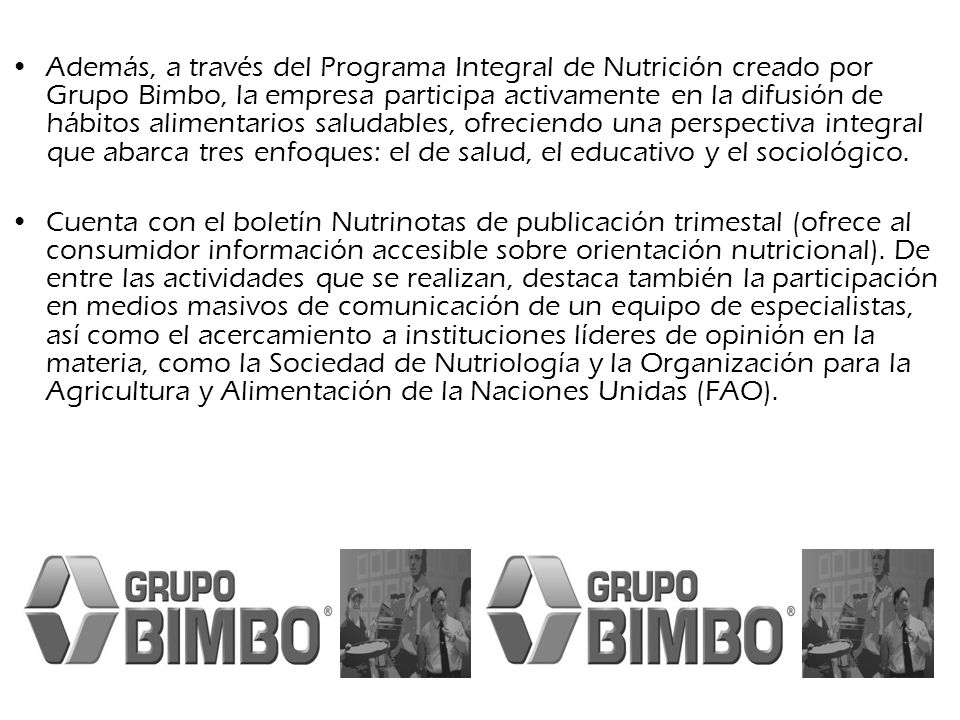 Además, a través del Programa Integral de Nutrición creado por Grupo Bimbo, la empresa participa activamente en la difusión de hábitos alimentarios saludables, ofreciendo una perspectiva integral que abarca tres enfoques: el de salud, el educativo y el sociológico.