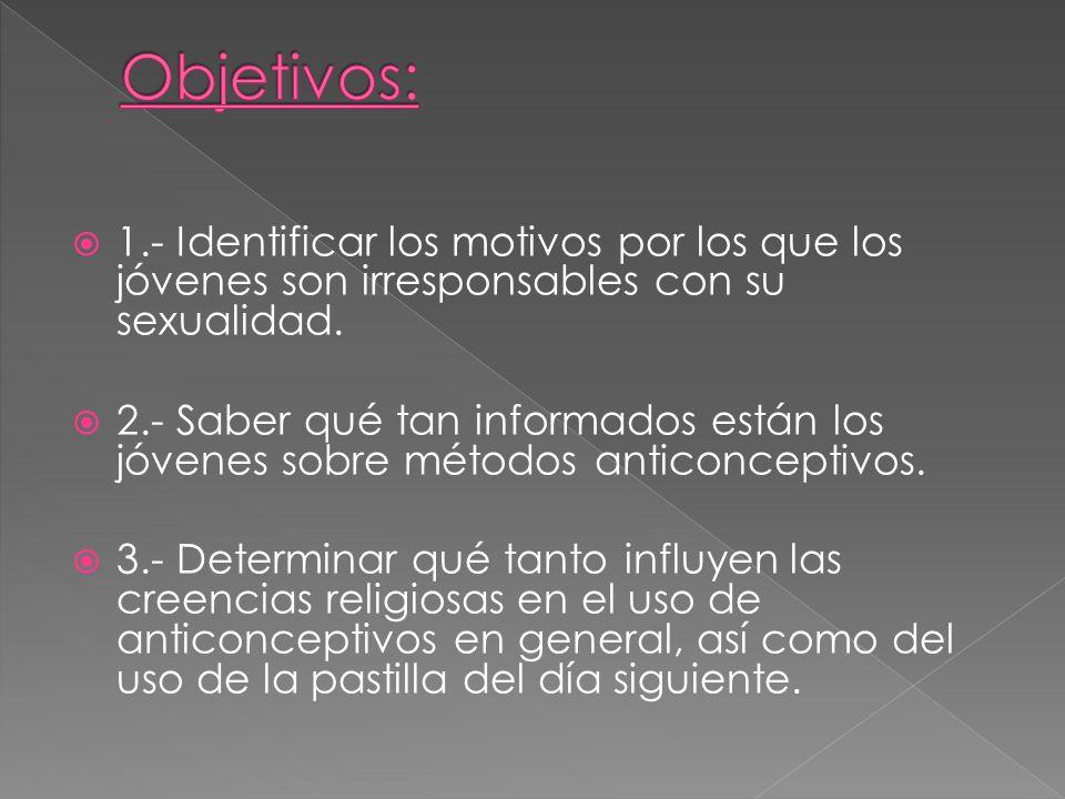 Objetivos: 1.- Identificar los motivos por los que los jóvenes son irresponsables con su sexualidad.
