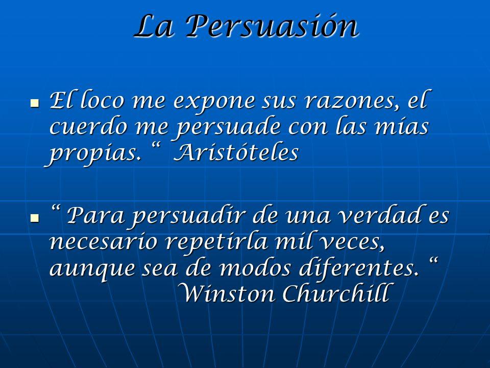 La PersuasiónEl loco me expone sus razones, el cuerdo me persuade con las mías propias. Aristóteles.