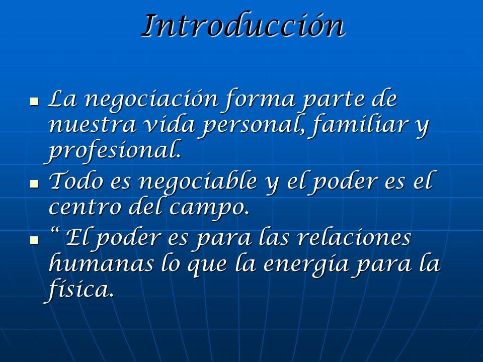 Introducción La negociación forma parte de nuestra vida personal, familiar y profesional. Todo es negociable y el poder es el centro del campo.