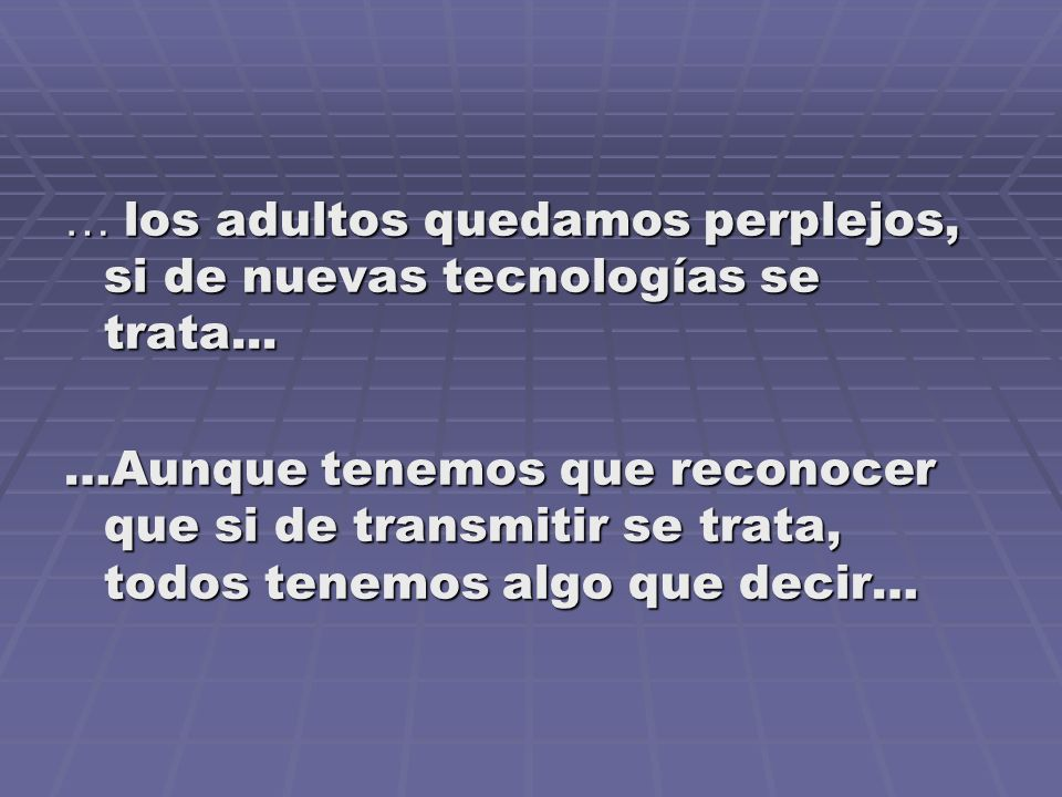 … los adultos quedamos perplejos, si de nuevas tecnologías se trata...