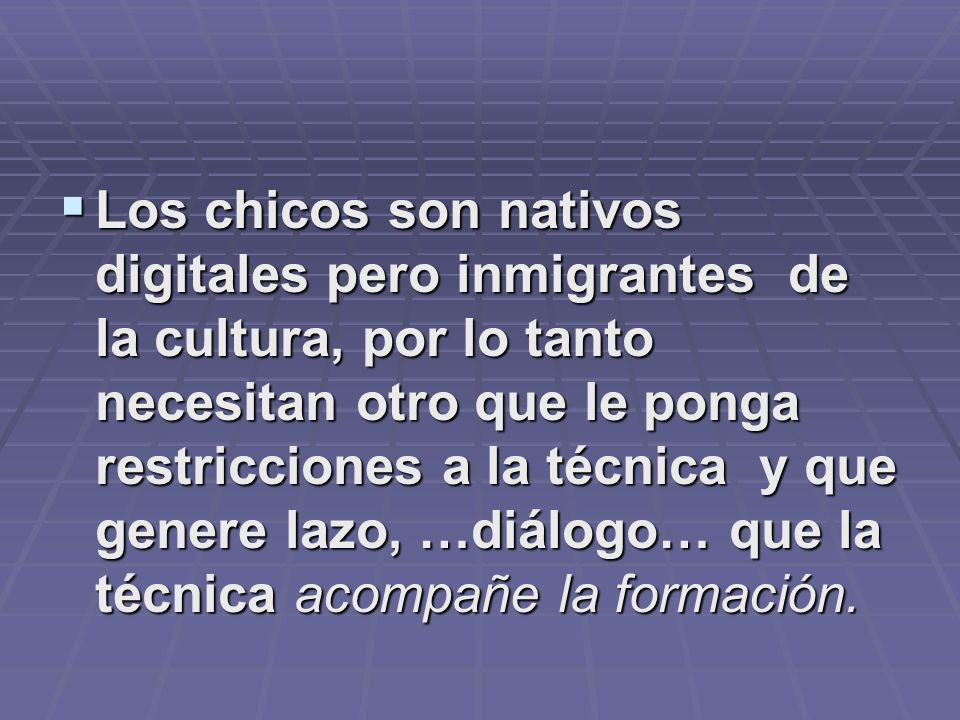 Los chicos son nativos digitales pero inmigrantes de la cultura, por lo tanto necesitan otro que le ponga restricciones a la técnica y que genere lazo, …diálogo… que la técnica acompañe la formación.