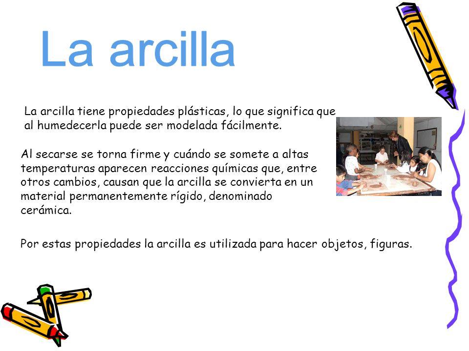 La arcillaLa arcilla tiene propiedades plásticas, lo que significa que al humedecerla puede ser modelada fácilmente.