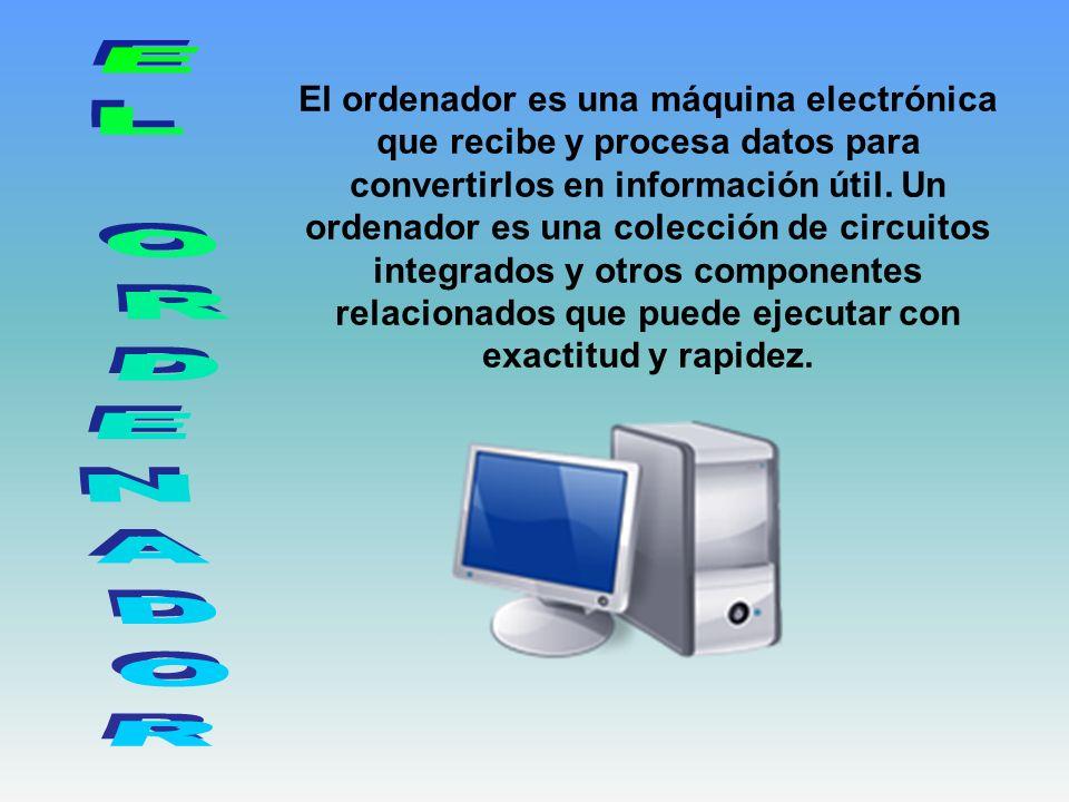 El ordenador es una máquina electrónica que recibe y procesa datos para convertirlos en información útil. Un ordenador es una colección de circuitos integrados y otros componentes relacionados que puede ejecutar con exactitud y rapidez.