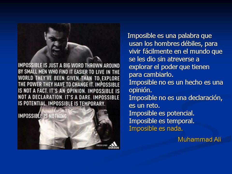 Imposible es una palabra que usan los hombres débiles, para vivir fácilmente en el mundo que se les dio sin atreverse a explorar el poder que tienen para cambiarlo. Imposible no es un hecho es una opinión. Imposible no es una declaración, es un reto. Imposible es potencial. Imposible es temporal. Imposible es nada.