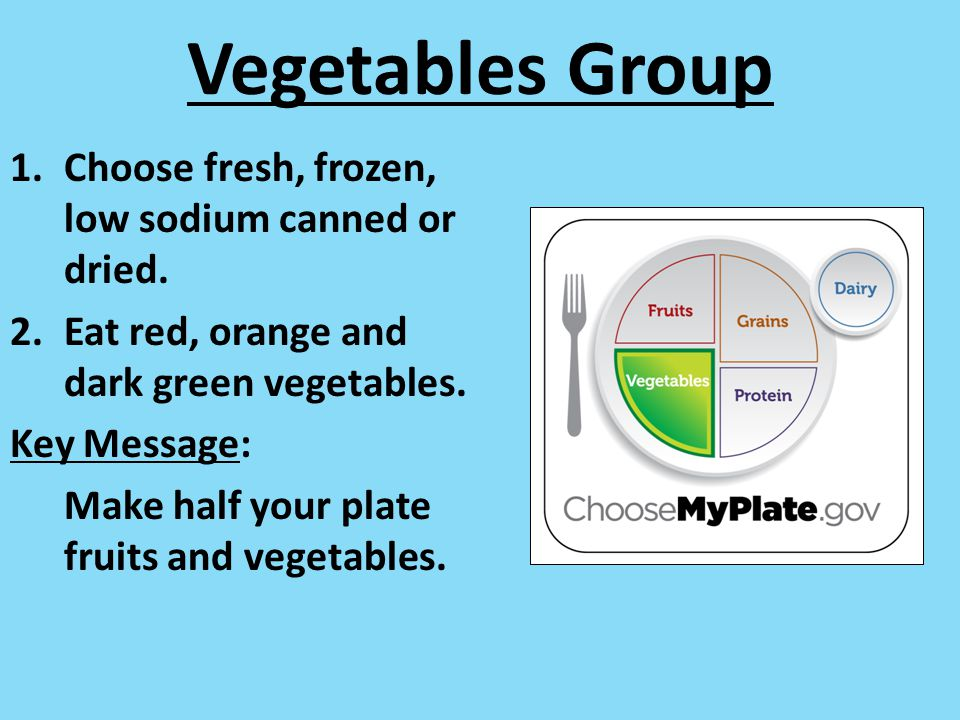 Vegetables Group Choose fresh, frozen, low sodium canned or dried.