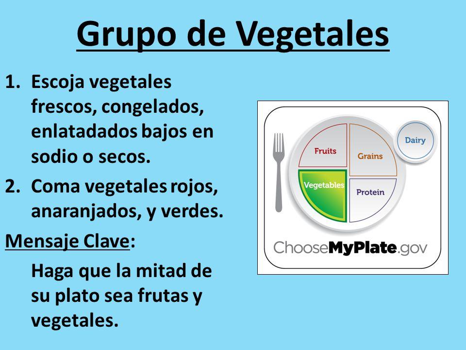 Grupo de Vegetales Escoja vegetales frescos, congelados, enlatadados bajos en sodio o secos. Coma vegetales rojos, anaranjados, y verdes.