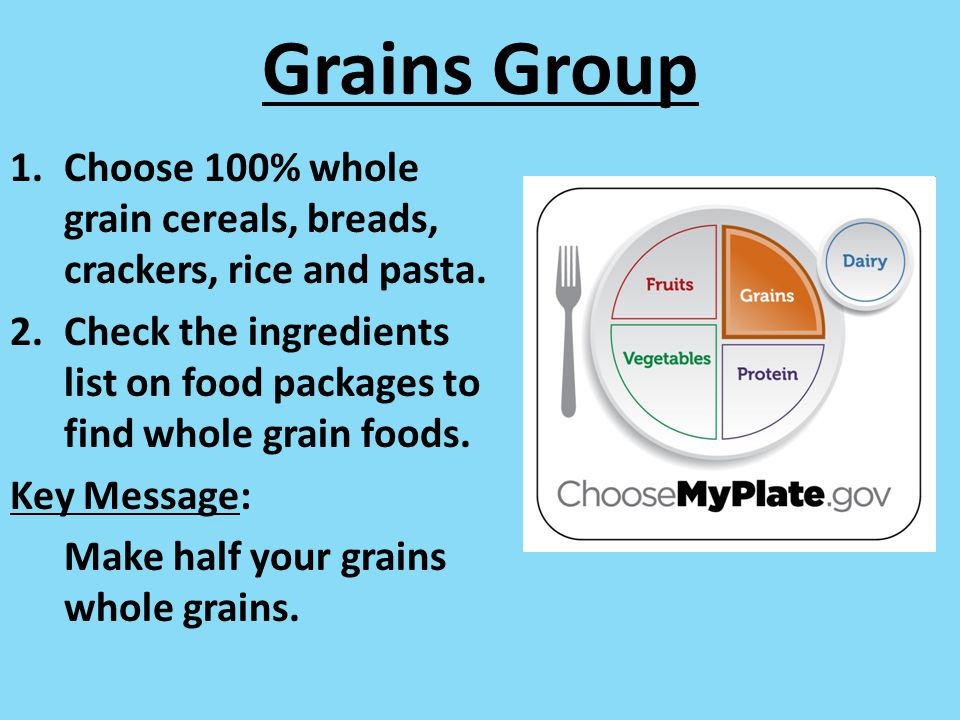 Grains Group Choose 100% whole grain cereals, breads, crackers, rice and pasta.