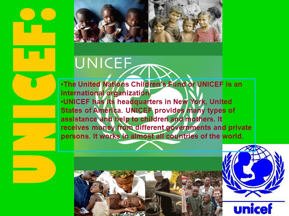UNICEF: The United Nations Children s Fund or UNICEF is an international organization.