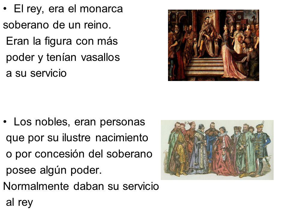 El rey, era el monarca soberano de un reino. Eran la figura con más. poder y tenían vasallos. a su servicio.