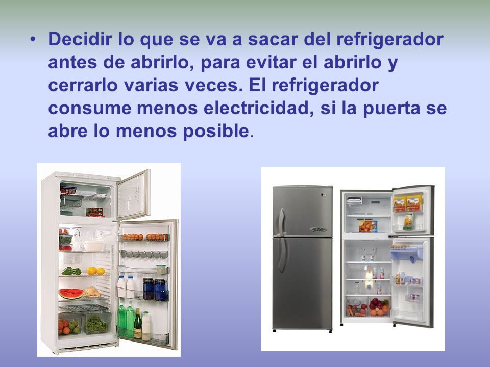 Decidir lo que se va a sacar del refrigerador antes de abrirlo, para evitar el abrirlo y cerrarlo varias veces.