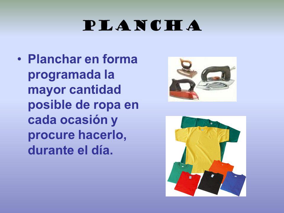 Plancha Planchar en forma programada la mayor cantidad posible de ropa en cada ocasión y procure hacerlo, durante el día.