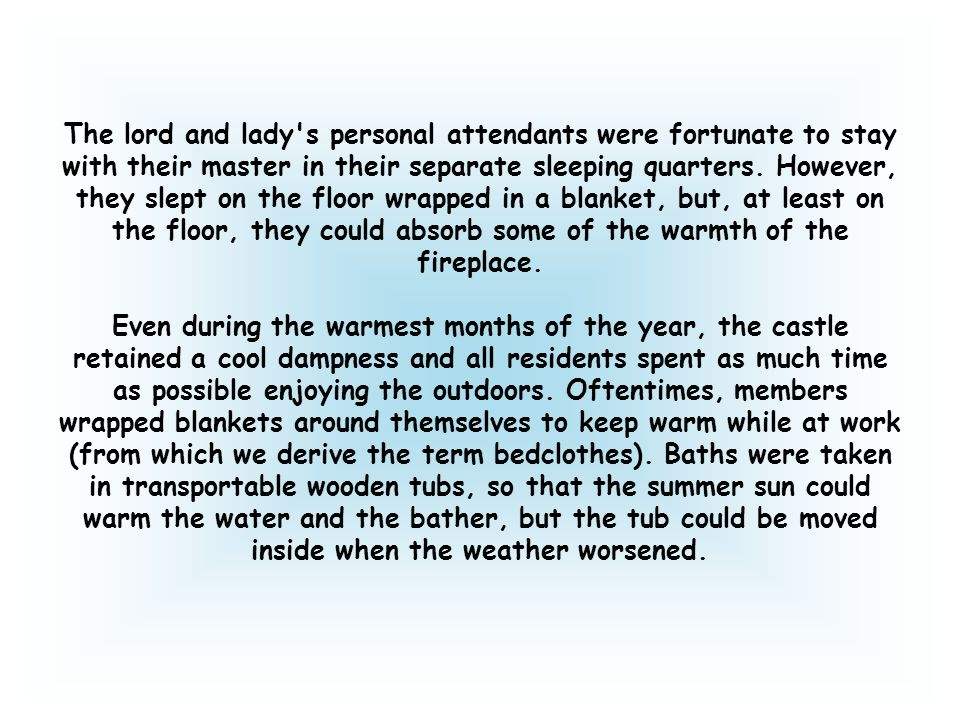 The lord and lady s personal attendants were fortunate to stay with their master in their separate sleeping quarters. However, they slept on the floor wrapped in a blanket, but, at least on the floor, they could absorb some of the warmth of the fireplace.
