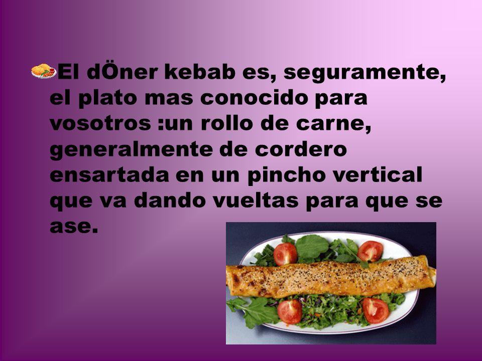 El dÖner kebab es, seguramente, el plato mas conocido para vosotros :un rollo de carne, generalmente de cordero ensartada en un pincho vertical que va dando vueltas para que se ase.