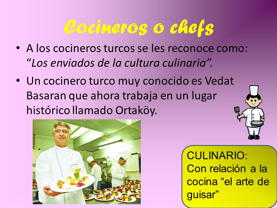 Cocineros o chefs A los cocineros turcos se les reconoce como: Los enviados de la cultura culinaria .