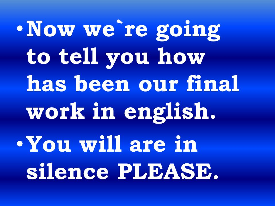 Now we`re going to tell you how has been our final work in english.