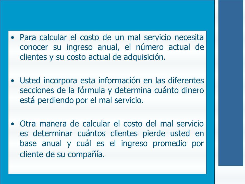 Para calcular el costo de un mal servicio necesita conocer su ingreso anual, el número actual de clientes y su costo actual de adquisición.