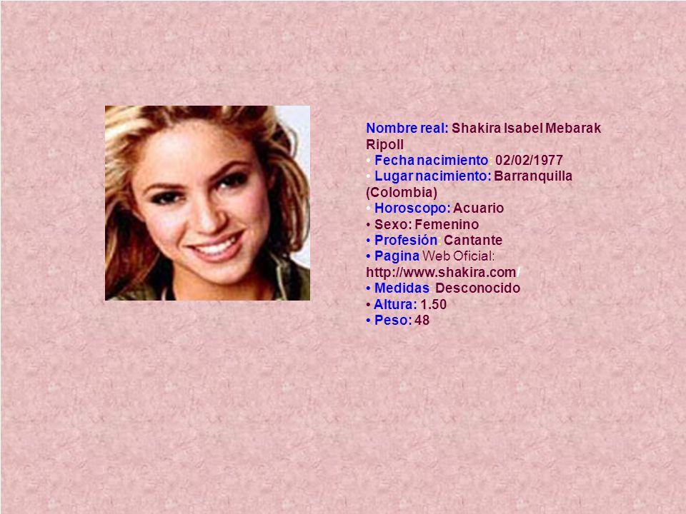 Nombre real: Shakira Isabel Mebarak Ripoll • Fecha nacimiento: 02/02/1977 • Lugar nacimiento: Barranquilla (Colombia) • Horoscopo: Acuario • Sexo: Femenino • Profesión: Cantante • Pagina Web Oficial: http://www.shakira.com/ • Medidas: Desconocido • Altura: 1.50 • Peso: 48