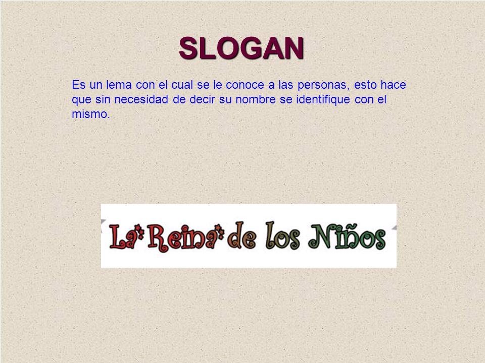 SLOGAN Es un lema con el cual se le conoce a las personas, esto hace que sin necesidad de decir su nombre se identifique con el mismo.