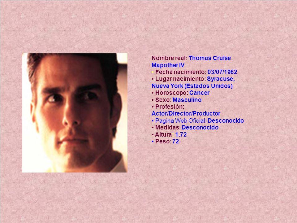 Nombre real: Thomas Cruise Mapother IV • Fecha nacimiento: 03/07/1962 • Lugar nacimiento: Syracuse, Nueva York (Estados Unidos) • Horoscopo: Cancer • Sexo: Masculino • Profesión: Actor/Director/Productor • Pagina Web Oficial: Desconocido • Medidas: Desconocido • Altura: 1.72 • Peso: 72