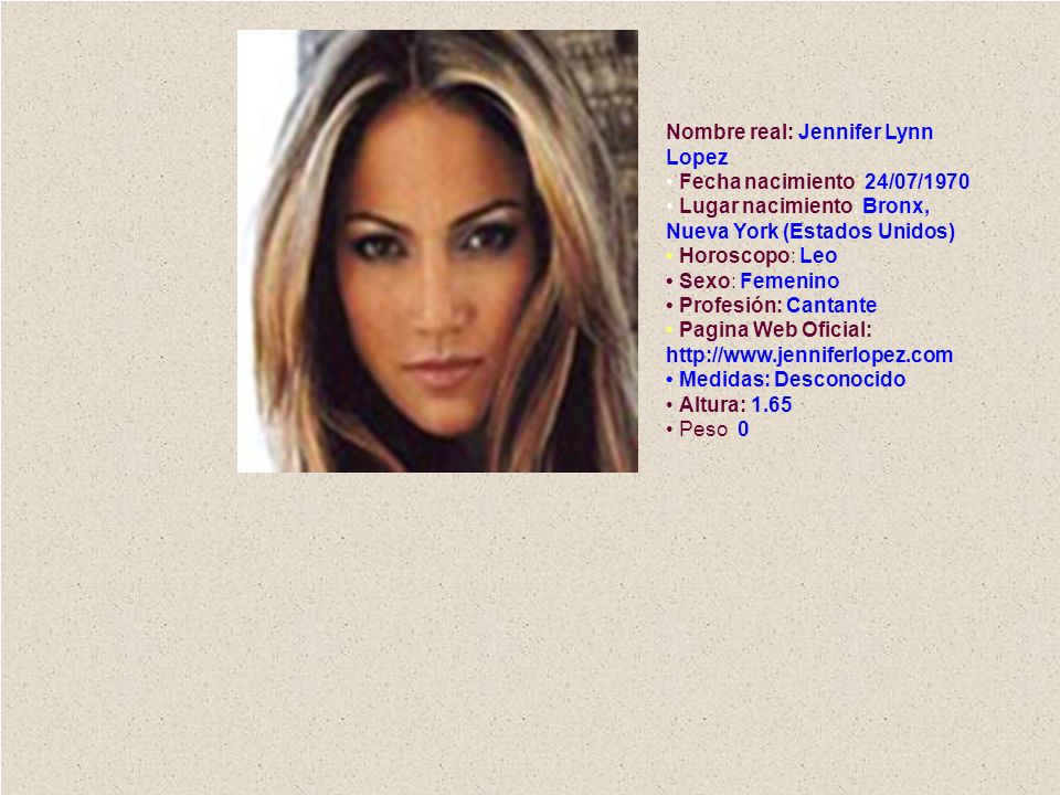 Nombre real: Jennifer Lynn Lopez • Fecha nacimiento: 24/07/1970 • Lugar nacimiento: Bronx, Nueva York (Estados Unidos) • Horoscopo: Leo • Sexo: Femenino • Profesión: Cantante • Pagina Web Oficial: http://www.jenniferlopez.com • Medidas: Desconocido • Altura: 1.65 • Peso: 0